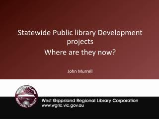 Statewide Public library Development projects Where are they now? John Murrell