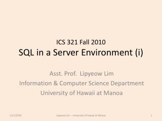 ICS 321 Fall 2010 SQL in a Server Environment ( i )