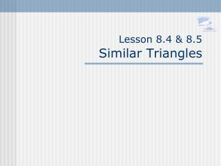 Lesson 8.4 & 8.5 Similar Triangles