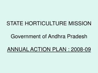 STATE HORTICULTURE MISSION Government of Andhra Pradesh ANNUAL ACTION PLAN : 2008-09