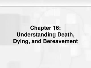 Chapter 16: Understanding Death, Dying, and Bereavement