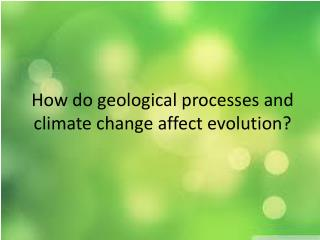 How do geological processes and climate change affect evolution?