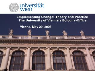 Implementing Change: Theory and Practice The University of Vienna's Bologna-Office