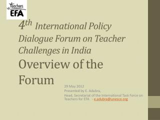 4 th International Policy Dialogue Forum on Teacher Challenges in India Overview of the Forum