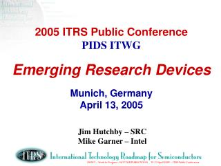 2005 ITRS Public Conference PIDS ITWG Emerging Research Devices Munich, Germany April 13, 2005