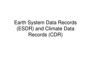 Earth System Data Records (ESDR) and Climate Data Records (CDR)