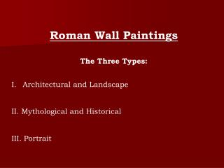 Roman Wall Paintings The Three Types: Architectural and Landscape II. Mythological and Historical