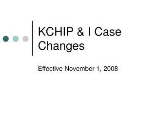KCHIP & I Case Changes