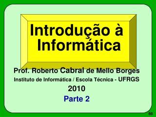 Introdução à Informática Prof. Roberto  Cabral  de Mello Borges