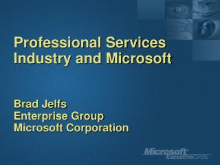Professional Services Industry and Microsoft  Brad Jelfs Enterprise Group Microsoft Corporation
