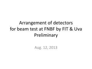 Arrangement of  detectors  for  beam test at FNBF  by  FIT &  Uva Preliminary