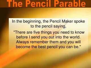 In the beginning, the Pencil Maker spoke to the pencil saying,  There are five things you need to know before I send you