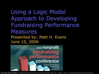 Using a Logic Model Approach to Developing Fundraising Performance Measures Presented by: Matt H. Evans June 15, 2006