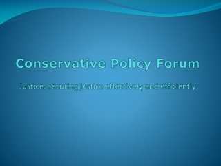 Conservative Policy Forum Justice: securing justice effectively and efficiently
