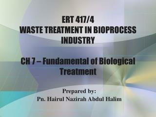 ERT 417/4  WASTE TREATMENT IN BIOPROCESS INDUSTRY CH 7 – Fundamental of Biological Treatment