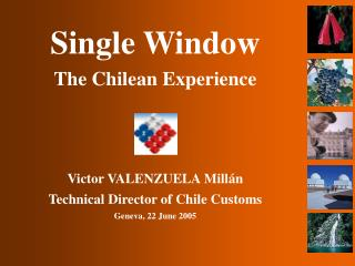 Single Window The Chilean Experience Victor VALENZUELA Millán Technical Director of Chile Customs
