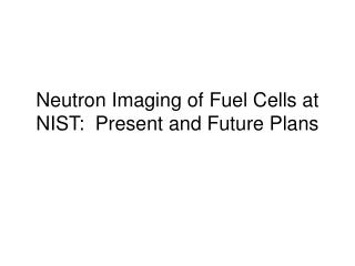Neutron Imaging of Fuel Cells at NIST: Present and Future Plans
