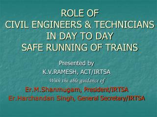 ROLE OF  CIVIL ENGINEERS & TECHNICIANS IN DAY TO DAY  SAFE RUNNING OF TRAINS
