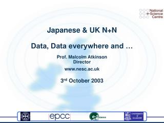 Japanese & UK N+N Data, Data everywhere and … Prof. Malcolm Atkinson Director nesc.ac.uk