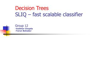 Decision Trees SLIQ – fast scalable classifier Group 12 -Vaibhav Chopda -Tarun Bahadur