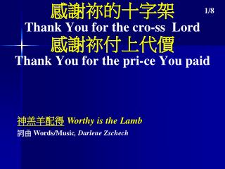 感謝祢的十字架 Thank You for the cro-ss  Lord 感謝祢付上代價 Thank You for the pri-ce You paid