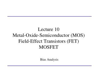 Lecture 10 Metal-Oxide-Semiconductor (MOS) Field-Effect Transistors (FET) MOSFET Bias Analysis