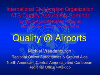 Quality @ Airports Michiel Vreedenburgh Regional Officer Aerodromes & Ground Aids