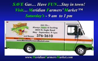 SAVE  Gas… Have  FUN …Stay in town! Visit …  M eridian  F armers'  M arket ™ Saturday's  - 9 am  to 1 pm