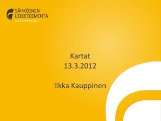 Kartat 13.3.2012 Ilkka Kauppinen