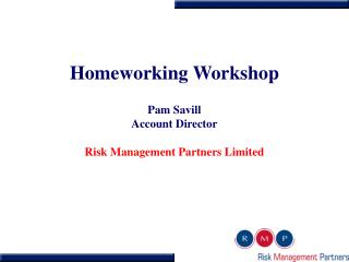 Homeworking Workshop Pam Savill Account Director Risk Management Partners Limited