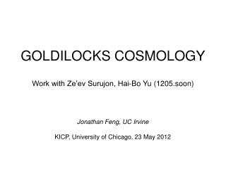 GOLDILOCKS COSMOLOGY Work with Ze'ev Surujon, Hai-Bo Yu (1205.soon)
