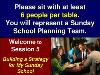 Please sit with at least  6 people per table . You will represent a Sunday School Planning Team.