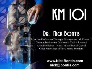 KM 101 Dr.  Nick Bontis Associate Professor of Strategic Management ,  McMaster U.