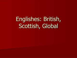 Englishes: British, Scottish, Global