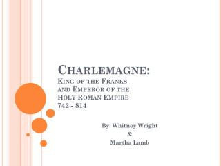 Charlemagne:  King of the Franks  and Emperor of the  Holy Roman Empire 742 - 814