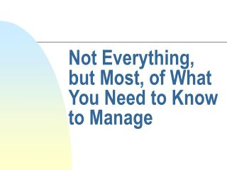 Not Everything, but Most, of What You Need to Know to Manage