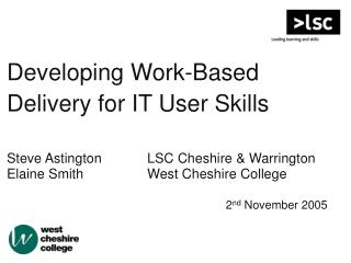 Developing Work-Based Delivery for IT User Skills Steve Astington		LSC Cheshire & Warrington