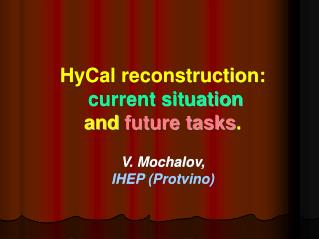HyCal reconstruction: current situation and  future tasks . V. Mochalov,  IHEP (Protvino)