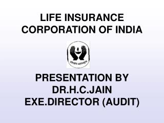 LIFE INSURANCE CORPORATION OF INDIA PRESENTATION BY DR.H.C.JAIN EXE.DIRECTOR (AUDIT)