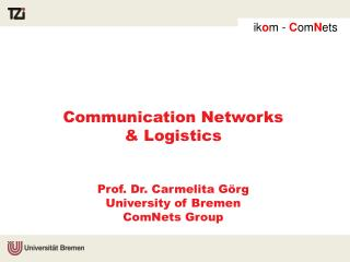 Communication Networks & Logistics  Prof. Dr. Carmelita Görg University of Bremen ComNets Group
