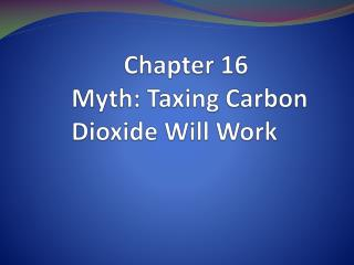 Chapter 16  Myth: Taxing Carbon  Dioxide Will Work