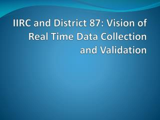 IIRC  and  District  87: Vision of Real Time Data Collection and Validation
