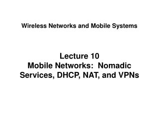 Lecture 10 Mobile Networks:  Nomadic Services, DHCP, NAT, and VPNs