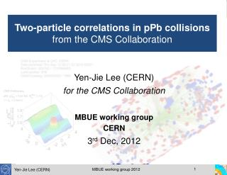 Yen-Jie Lee (CERN) for the CMS Collaboration MBUE working group  CERN 3 rd  Dec, 2012