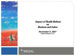 Impact of Health Reform  on  Business and Labor November 9, 2007 ekaplan@Segalco