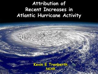 Attribution of  Recent Increases in  Atlantic Hurricane Activity