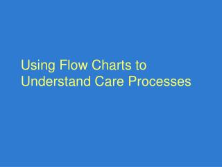 Using Flow Charts to Understand Care Processes