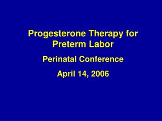 Progesterone Therapy for Preterm Labor Perinatal Conference April 14, 2006