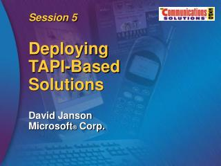 Session 5 Deploying TAPI-Based Solutions David Janson Microsoft ®  Corp.