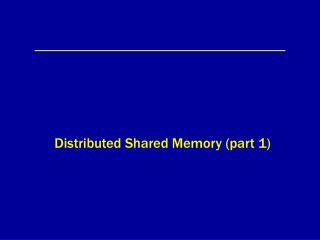 Distributed Shared Memory (part 1)
